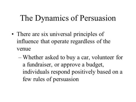 The Dynamics of Persuasion There are six universal principles of influence that operate regardless of the venue –Whether asked to buy a car, volunteer.