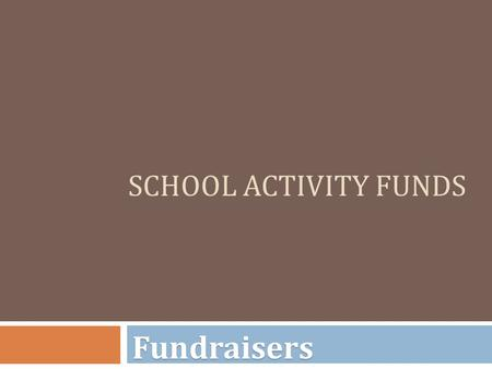 SCHOOL ACTIVITY FUNDS Fundraisers. Fundraisers  Prior to engaging in fundraising, the sponsor should file a Fundraiser Approval Form (FAF) (Form #6)