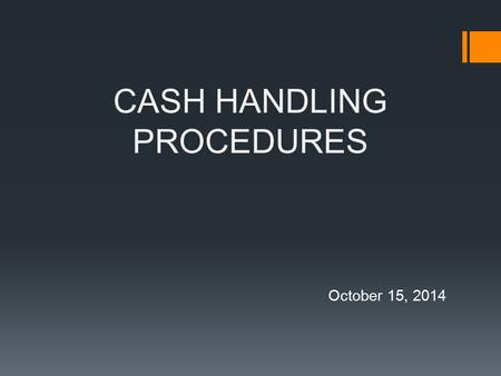 "CASH HANDLING PROCEDURES October 15, 2014. What is ""Money""?  Money refers to cash, checks, money orders, or cashier's checks.  Organization established."
