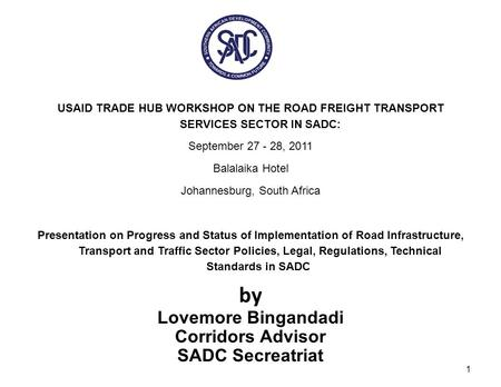 USAID TRADE HUB WORKSHOP ON THE ROAD FREIGHT TRANSPORT SERVICES SECTOR IN SADC: September 27 - 28, 2011 Balalaika Hotel Johannesburg, South Africa Presentation.