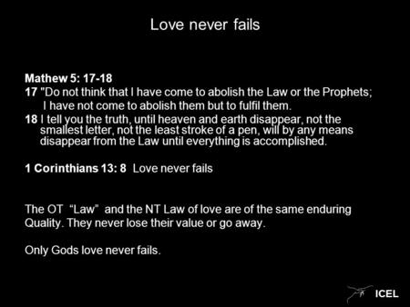 ICEL Love never fails Mathew 5: 17-18 17 Do not think that I have come to abolish the Law or the Prophets; I have not come to abolish them but to fulfil.