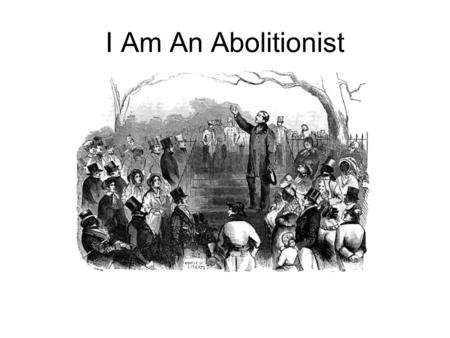I Am An Abolitionist. What is an abolitionist ? 1.One who works to abolish schools. 2.One who works to abolish fat. 3.One who works to abolish slavery.