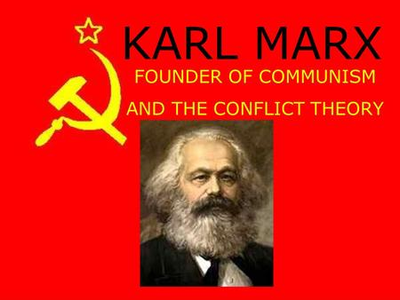 KARL MARX FOUNDER OF COMMUNISM AND THE CONFLICT THEORY.