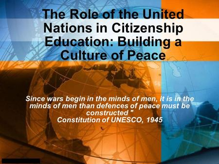 The Role of the United Nations in Citizenship Education: Building a Culture of Peace Since wars begin in the minds of men, it is in the minds of men than.