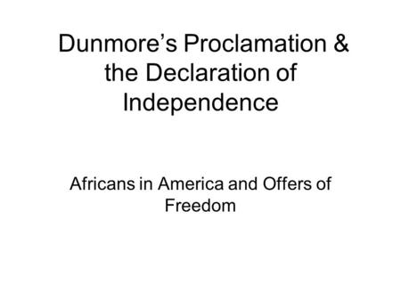 Dunmore's Proclamation & the Declaration of Independence Africans in America and Offers of Freedom.