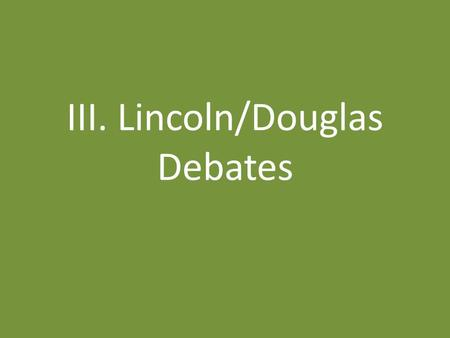 III. Lincoln/Douglas Debates. A. Who Are They? 1.Abraham Lincoln – 4 terms in Illinois Legislature – 1 term in US Congress – Left Whig party to become.