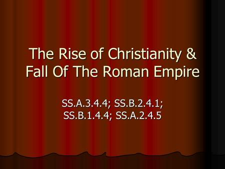 The Rise of Christianity & Fall Of The Roman Empire SS.A.3.4.4; SS.B.2.4.1; SS.B.1.4.4; SS.A.2.4.5.