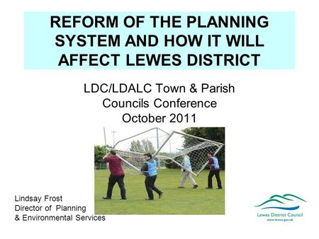 REFORM OF THE PLANNING SYSTEM AND HOW IT WILL AFFECT LEWES DISTRICT LDC/LDALC Town & Parish Councils Conference October 2011 Lindsay Frost Director of.