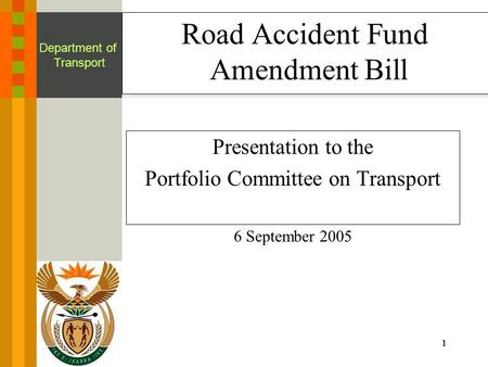 1111 Department of Transport Road Accident Fund Amendment Bill Presentation to the Portfolio Committee on Transport 6 September 2005.