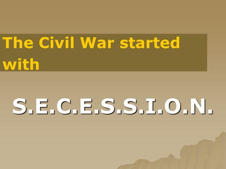 S.E.C.E.S.S.I.O.N. The Civil War started with. S. South secedes after Lincoln election  South believes Lincoln is a radical  Believe he will abolish.