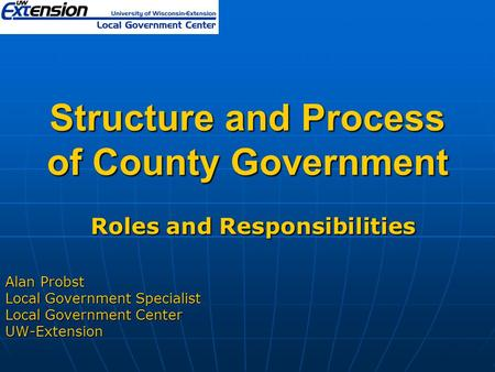 Structure and Process of County Government Roles and Responsibilities Roles and Responsibilities Alan Probst Local Government Specialist Local Government.
