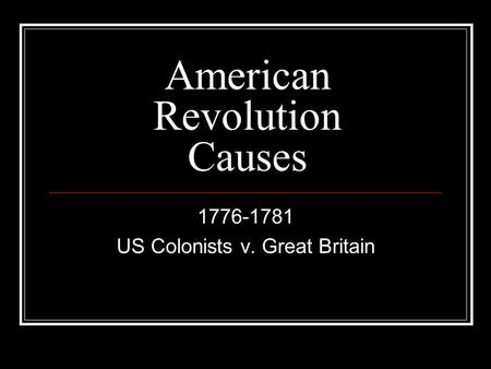 American Revolution Causes 1776-1781 US Colonists v. Great Britain.