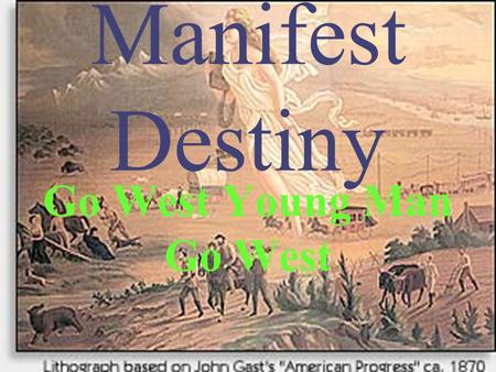 Manifest Destiny Go West Young Man Go West. The Beginning of Expansion Louisiana Purchase 1803 Florida Purchase from Spain Webster-Ashburton Treaty.