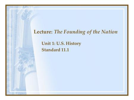 Lecture: The Founding of the Nation Unit 1: U.S. History Standard 11.1.