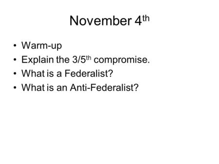 November 4 th Warm-up Explain the 3/5 th compromise. What is a Federalist? What is an Anti-Federalist?