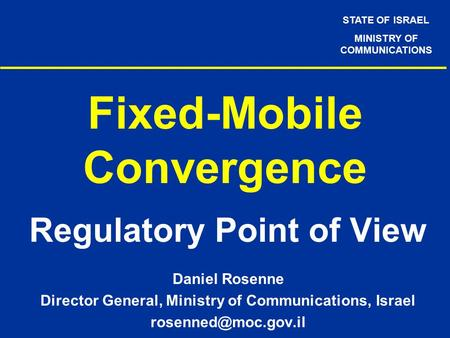 STATE OF ISRAEL MINISTRY OF COMMUNICATIONS Fixed-Mobile Convergence Regulatory Point of View Daniel Rosenne Director General, Ministry of Communications,