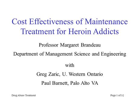 Drug Abuse TreatmentPage 1 of 32 Cost Effectiveness of Maintenance Treatment for Heroin Addicts Professor Margaret Brandeau Department of Management Science.