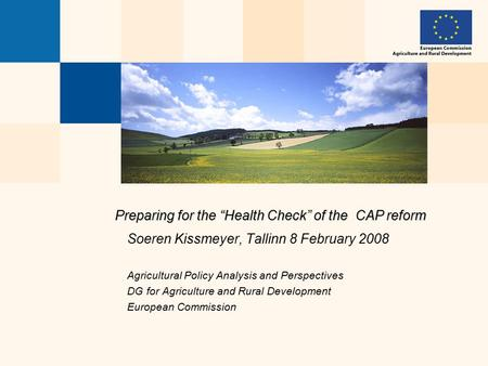 "Preparing for the ""Health Check"" of the CAP reform Soeren Kissmeyer, Tallinn 8 February 2008 Agricultural Policy Analysis and Perspectives DG for Agriculture."