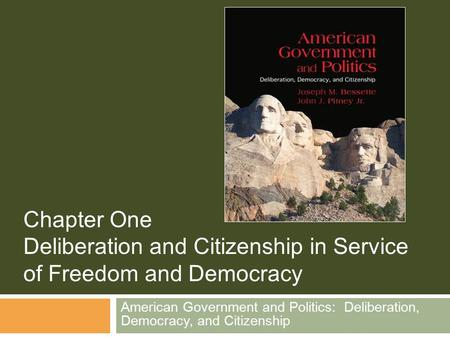 American Government and Politics: Deliberation, Democracy, and Citizenship Chapter One Deliberation and Citizenship in Service of Freedom and Democracy.