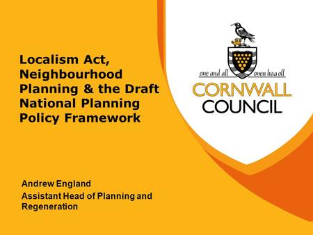 Localism Act, Neighbourhood Planning & the Draft National Planning Policy Framework Andrew England Assistant Head of Planning and Regeneration.