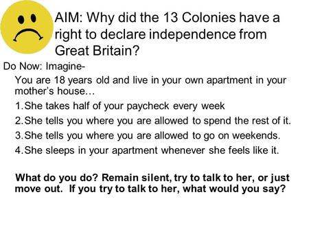 AIM: Why did the 13 Colonies have a right to declare independence from Great Britain? Do Now: Imagine- You are 18 years old and live in your own apartment.
