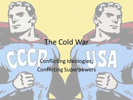 The Cold War Conflicting Ideologies; Conflicting Superpowers.