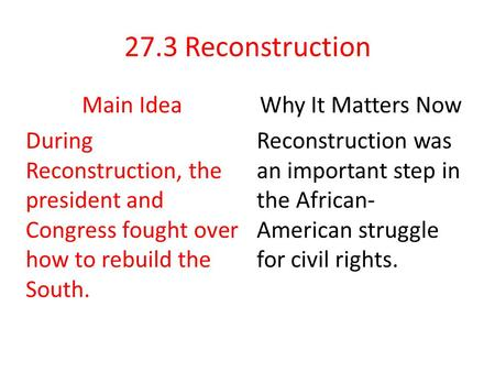 27.3 Reconstruction Main Idea During Reconstruction, the president and Congress fought over how to rebuild the South. Why It Matters Now Reconstruction.