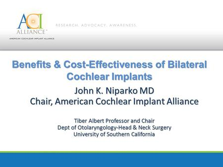 Benefits & Cost-Effectiveness of Bilateral Cochlear Implants John K. Niparko MD Chair, American Cochlear Implant Alliance Tiber Albert Professor and Chair.