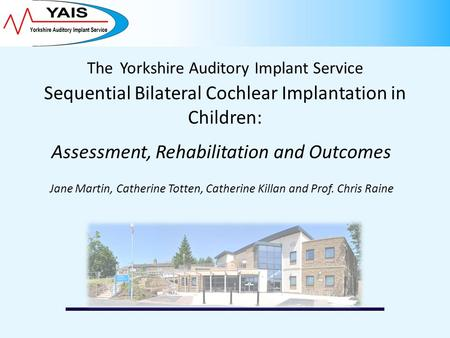 The Yorkshire Auditory Implant Service Sequential Bilateral Cochlear Implantation in Children: Assessment, Rehabilitation and Outcomes Jane Martin, Catherine.