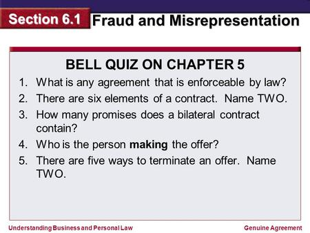 BELL QUIZ ON CHAPTER 5 What is any agreement that is enforceable by law? There are six elements of a contract. Name TWO. How many promises does a bilateral.