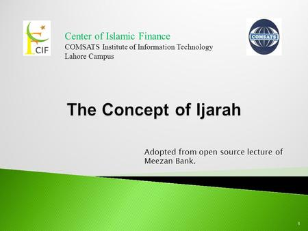 Center of Islamic Finance COMSATS Institute of Information Technology Lahore Campus 1 Adopted from open source lecture of Meezan Bank.
