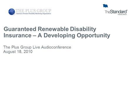 Guaranteed Renewable Disability Insurance – A Developing Opportunity The Plus Group Live Audioconference August 18, 2010.