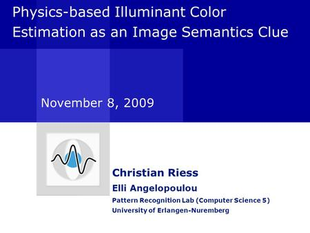 Physics-based Illuminant Color Estimation as an Image Semantics Clue Christian Riess Elli Angelopoulou Pattern Recognition Lab (Computer Science 5) University.