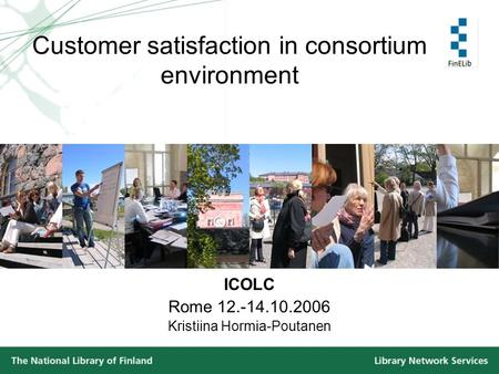 Customer satisfaction in consortium environment ICOLC Rome 12.-14.10.2006 Kristiina Hormia-Poutanen.