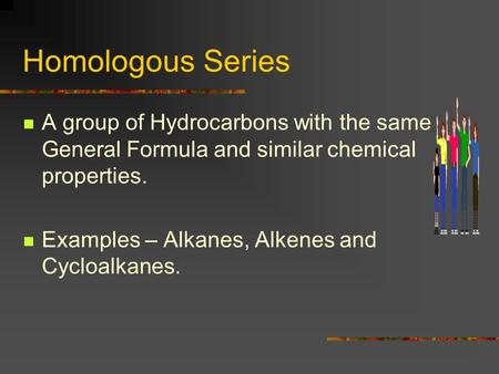 Homologous Series A group of Hydrocarbons with the same General Formula and similar chemical properties. Examples – Alkanes, Alkenes and Cycloalkanes.