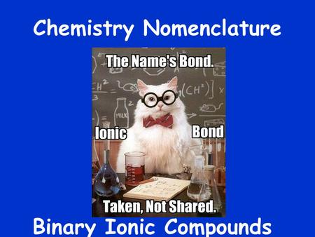 Chemistry Nomenclature Binary Ionic Compounds. What are they made of? Binary  Ionic  Example  sodium, Na +  metal chlorine, Cl -  non- metal metal.