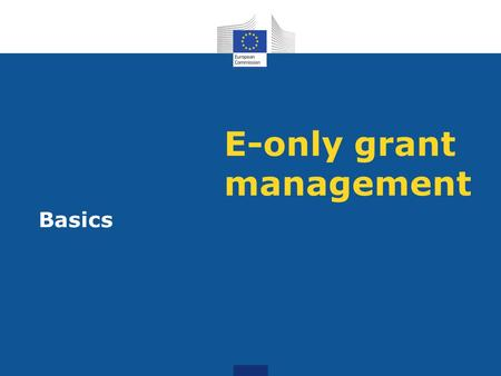 E-only grant management Basics. Research Participant Portal Offers external stakeholders a unique entry point for the interactions with the European Commission.