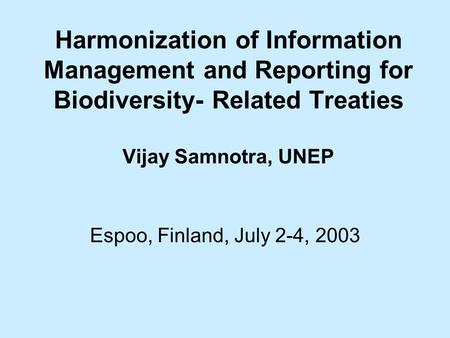 Harmonization of Information Management and Reporting for Biodiversity- Related Treaties Vijay Samnotra, UNEP Espoo, Finland, July 2-4, 2003.