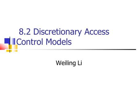 8.2 Discretionary Access Control Models Weiling Li.