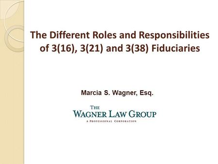 Marcia S. Wagner, Esq. The Different Roles and Responsibilities of 3(16), 3(21) and 3(38) Fiduciaries.