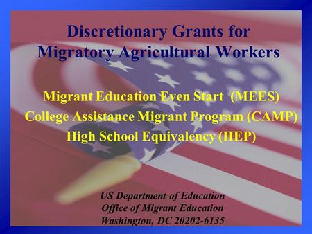 Discretionary Grants for Migratory Agricultural Workers Migrant Education Even Start (MEES) College Assistance Migrant Program (CAMP) High School Equivalency.