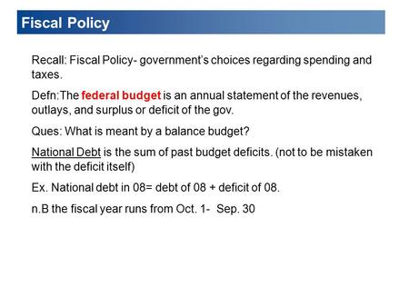 Fiscal Policy Recall: Fiscal Policy- government's choices regarding spending and taxes. Defn:The federal budget is an annual statement of the revenues,