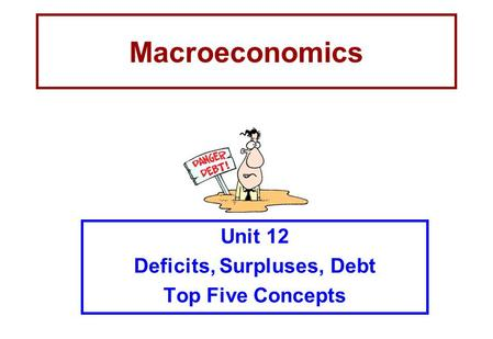 Macroeconomics Unit 12 Deficits, Surpluses, Debt Top Five Concepts.