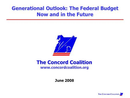 The Concord Coalition www.concordcoalition.org June 2008 Generational Outlook: The Federal Budget Now and in the Future.