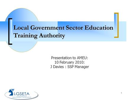 1 Local Government Sector Education Training Authority Presentation to AMEU: 10 February 2010: J Davies : SSP Manager.