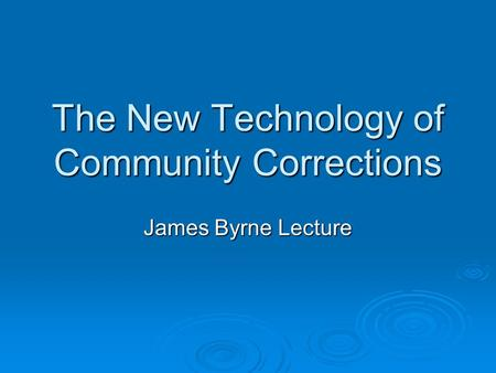 The New Technology of Community Corrections James Byrne Lecture.