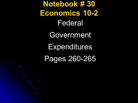 Notebook # 30 Economics 10-2 Federal Government Expenditures Pages 260-265.