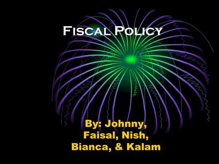 Fiscal Policy By: Johnny, Faisal, Nish, Bianca, & Kalam.