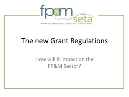 The new Grant Regulations How will it impact on the FP&M Sector?