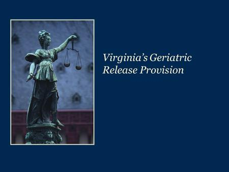 Virginia's Geriatric Release Provision. 2 Geriatric Release Provision & Truth-in-Sentencing  The Geriatric Release Provision was adopted as part of the.
